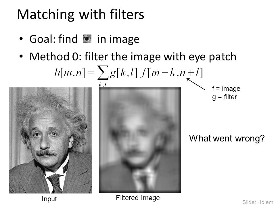 Matching with filters Goal: find in image Method 0: filter the image with eye patch Input Filtered Image What went wrong? f = image g = filter Slide: