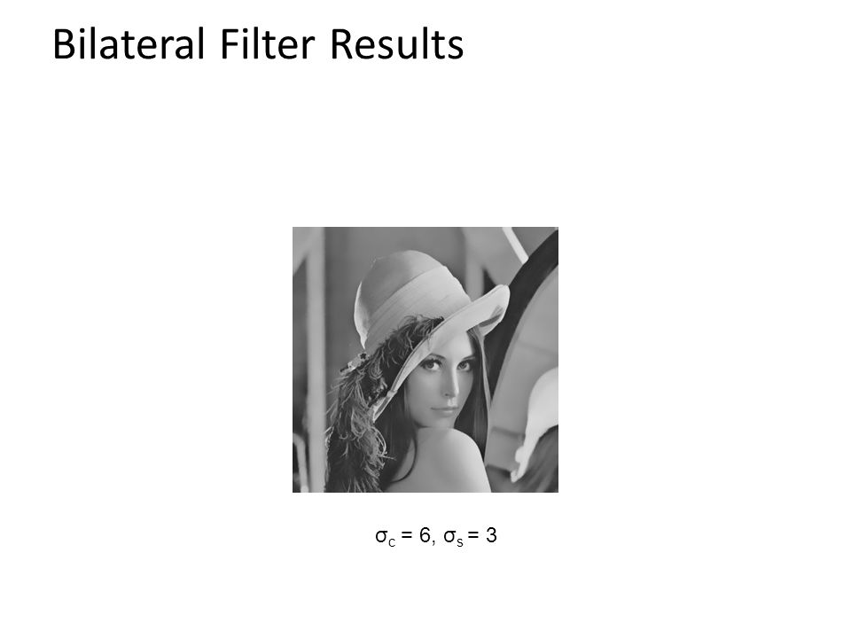 Bilateral Filter Results σ c = 6, σ s = 3