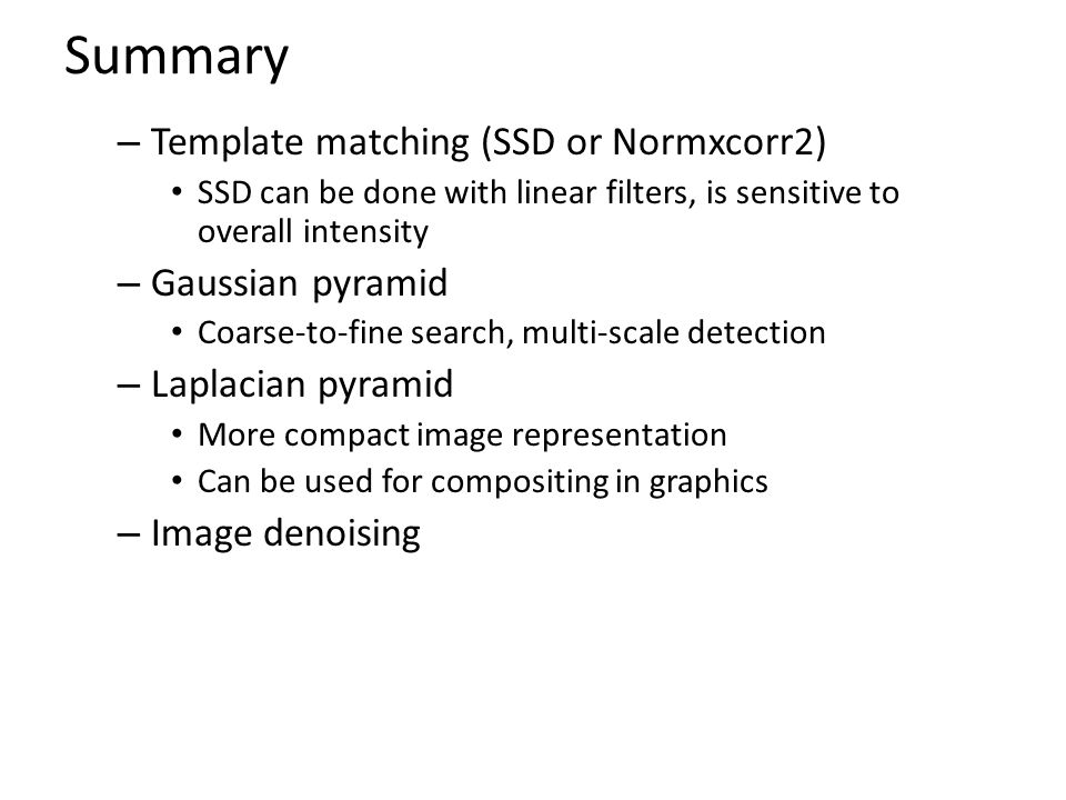 Summary – Template matching (SSD or Normxcorr2) SSD can be done with linear filters, is sensitive to overall intensity – Gaussian pyramid Coarse-to-fine search, multi-scale detection – Laplacian pyramid More compact image representation Can be used for compositing in graphics – Image denoising