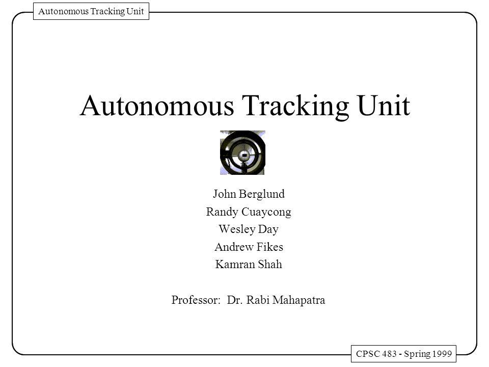 Autonomous Tracking Unit John Berglund Randy Cuaycong Wesley Day Andrew Fikes Kamran Shah Professor: Dr. Rabi Mahapatra CPSC 483 - Spring 1999 Autonom