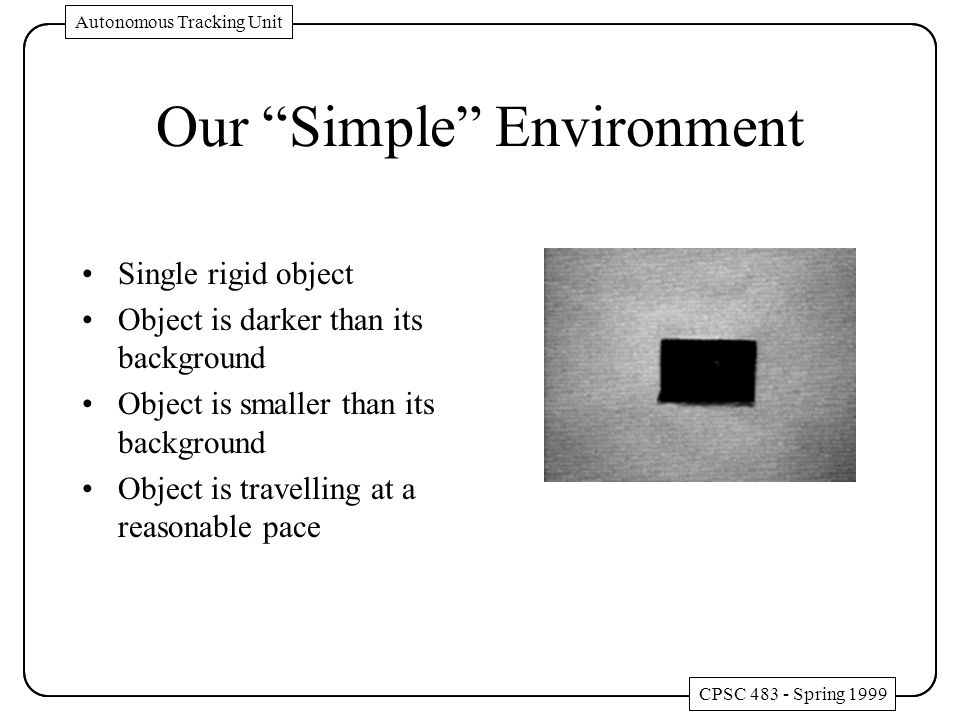 Our Simple Environment Single rigid object Object is darker than its background Object is smaller than its background Object is travelling at a reasonable pace CPSC 483 - Spring 1999 Autonomous Tracking Unit CPSC 483 - Spring 1999 Autonomous Tracking Unit