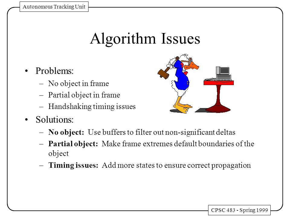Algorithm Issues Problems: –No object in frame –Partial object in frame –Handshaking timing issues Solutions: –No object: Use buffers to filter out no