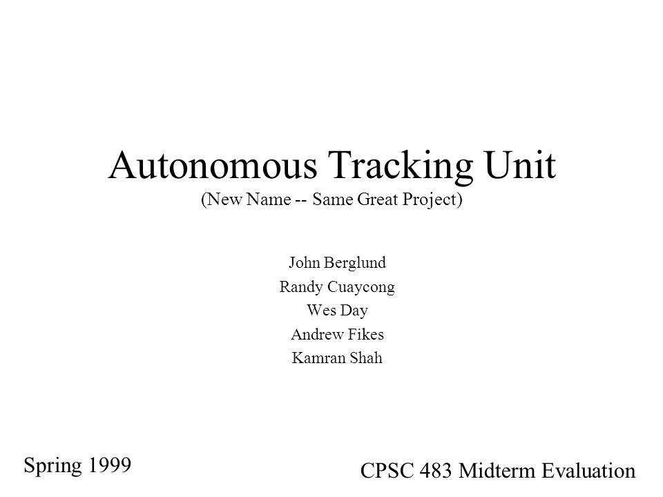 Autonomous Tracking Unit (New Name -- Same Great Project) John Berglund Randy Cuaycong Wes Day Andrew Fikes Kamran Shah Spring 1999 CPSC 483 Midterm Evaluation