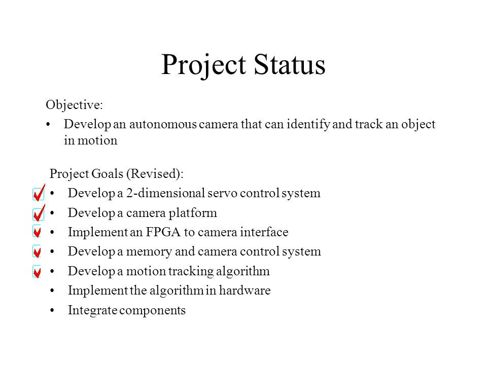 Project Status Project Goals (Revised): Develop a 2-dimensional servo control system Develop a camera platform Implement an FPGA to camera interface Develop a memory and camera control system Develop a motion tracking algorithm Implement the algorithm in hardware Integrate components Objective: Develop an autonomous camera that can identify and track an object in motion