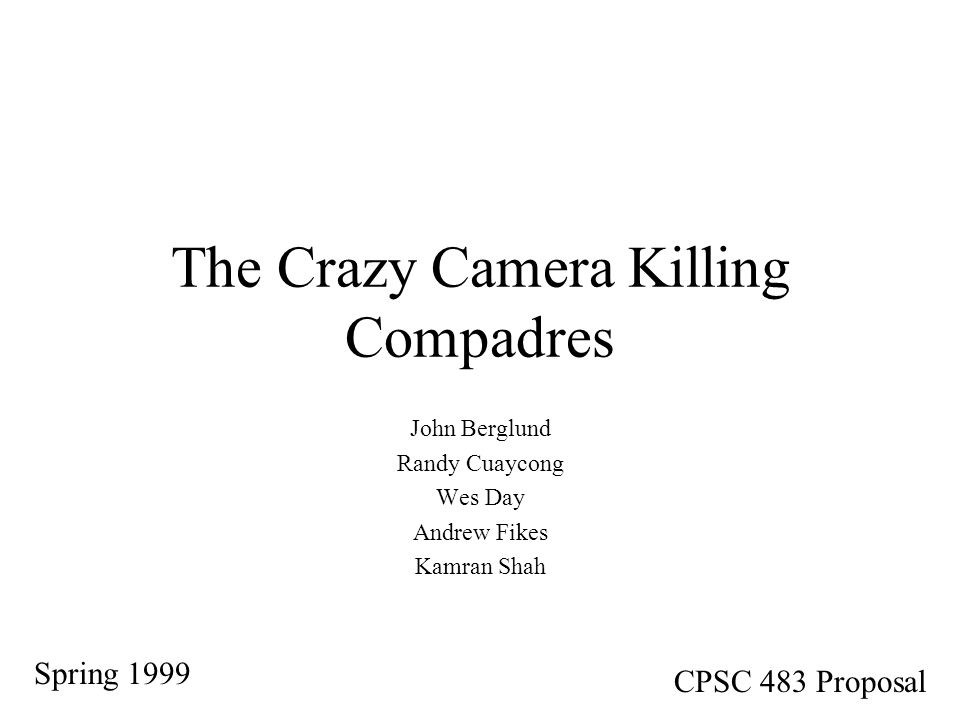 The Crazy Camera Killing Compadres John Berglund Randy Cuaycong Wes Day Andrew Fikes Kamran Shah Spring 1999 CPSC 483 Proposal