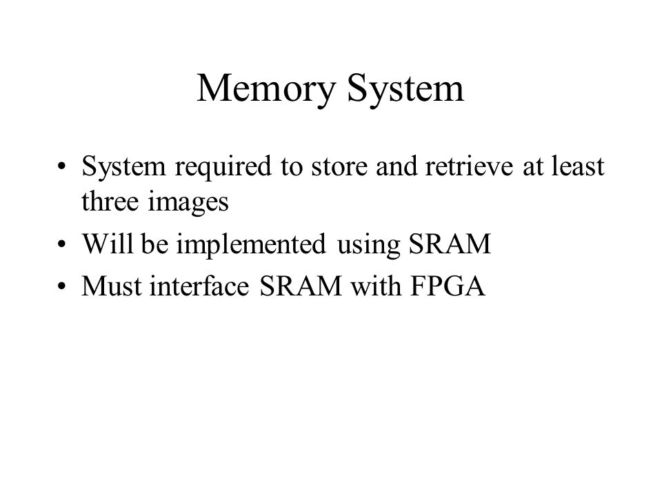 Memory System System required to store and retrieve at least three images Will be implemented using SRAM Must interface SRAM with FPGA
