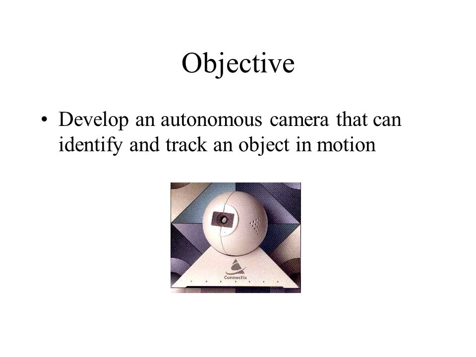 Objective Develop an autonomous camera that can identify and track an object in motion