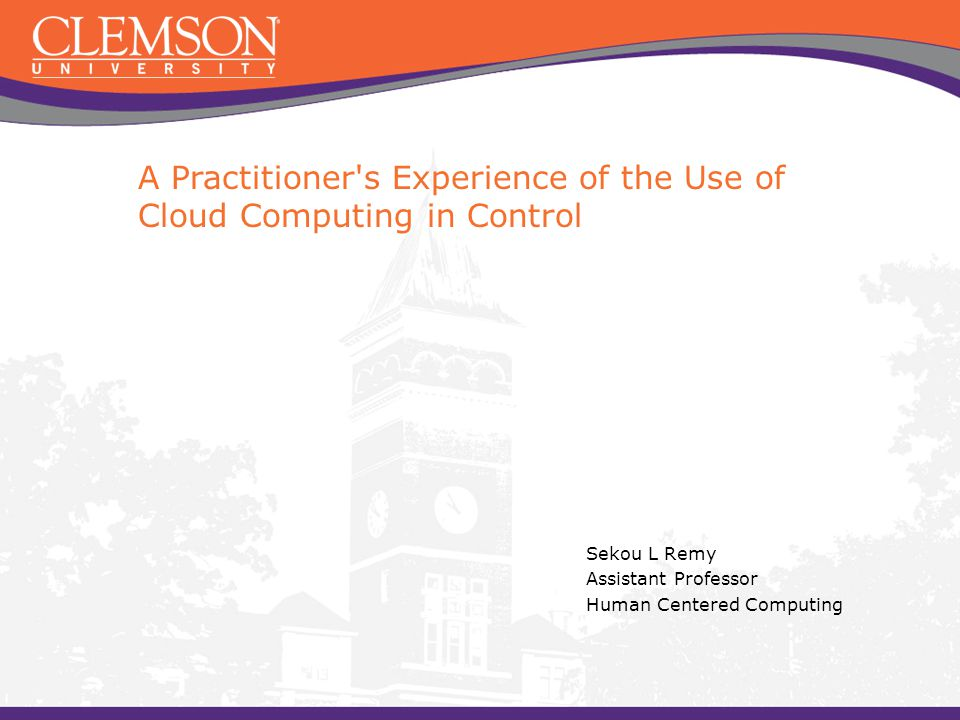 A Practitioner s Experience of the Use of Cloud Computing in Control Sekou L Remy Assistant Professor Human Centered Computing