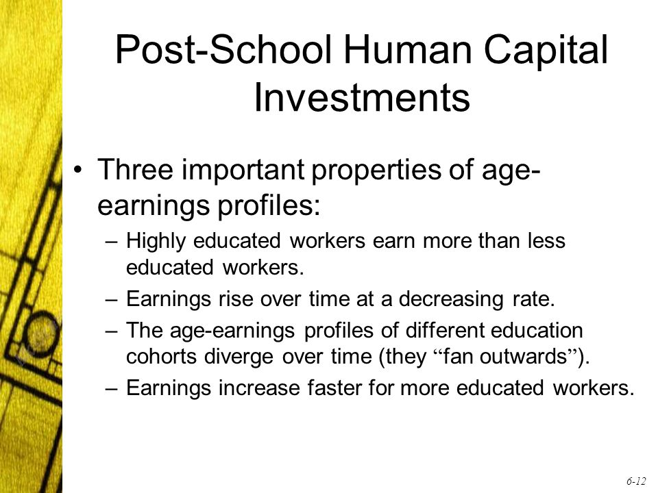 6-12 Post-School Human Capital Investments Three important properties of age- earnings profiles: –Highly educated workers earn more than less educated workers.