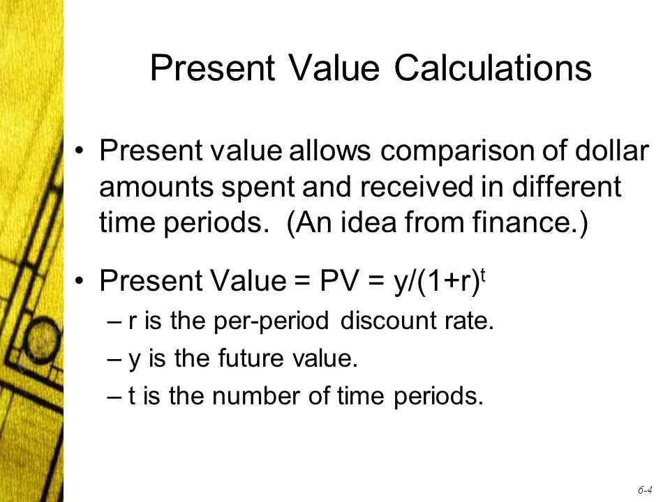 6-4 Present Value Calculations Present value allows comparison of dollar amounts spent and received in different time periods.