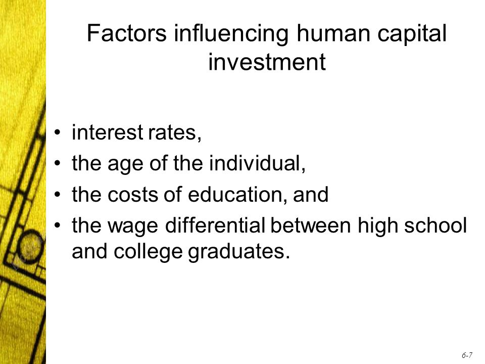 6-7 Factors influencing human capital investment interest rates, the age of the individual, the costs of education, and the wage differential between high school and college graduates.