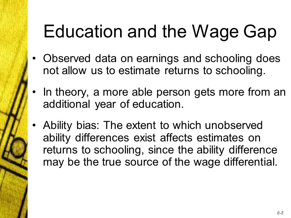 6-8 Education and the Wage Gap Observed data on earnings and schooling does not allow us to estimate returns to schooling.