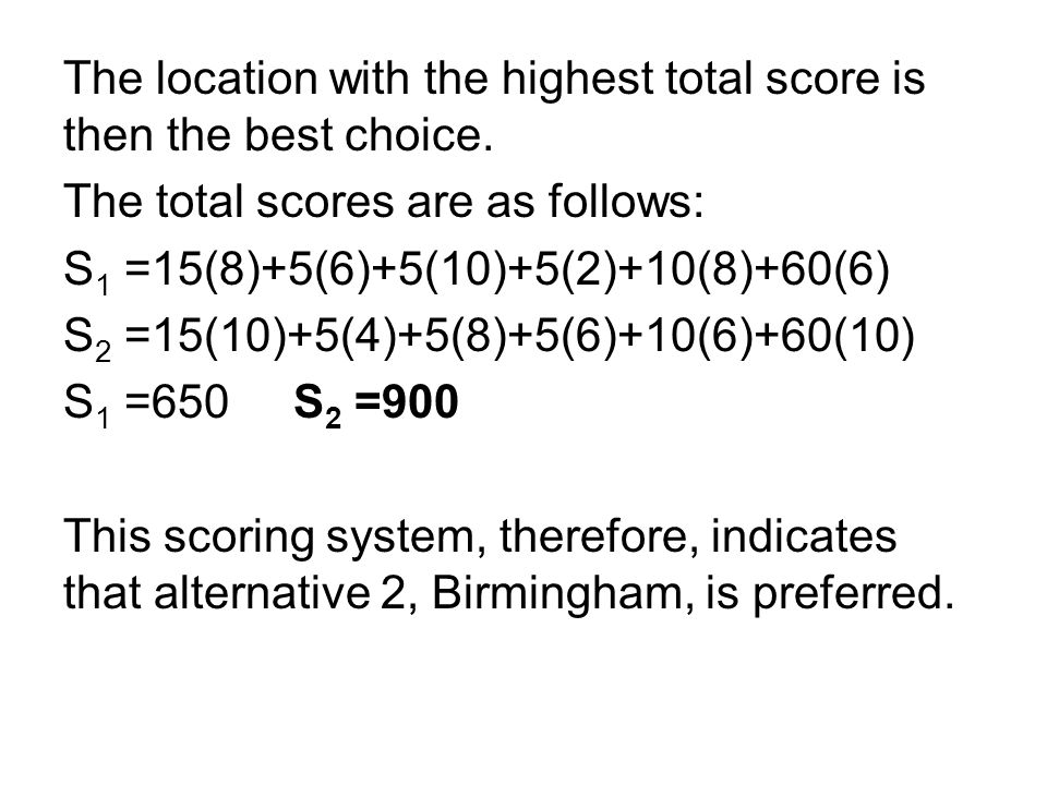 The location with the highest total score is then the best choice. The total scores are as follows: S 1 =15(8)+5(6)+5(10)+5(2)+10(8)+60(6) S 2 =15(10)