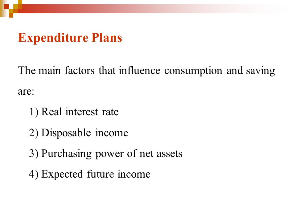 Expenditure Plans The main factors that influence consumption and saving are: 1) Real interest rate 2) Disposable income 3) Purchasing power of net as