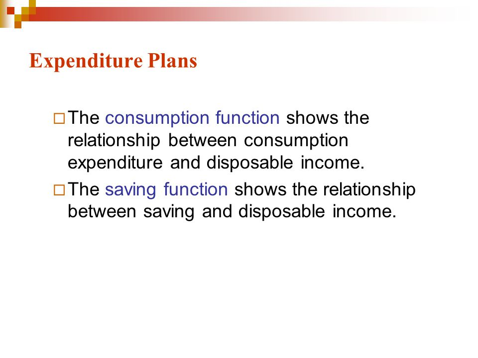 Expenditure Plans  The consumption function shows the relationship between consumption expenditure and disposable income.  The saving function shows