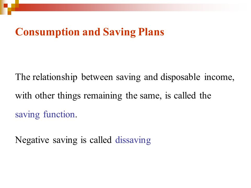 Consumption and Saving Plans The relationship between saving and disposable income, with other things remaining the same, is called the saving functio