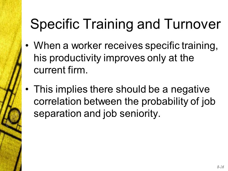 8-16 Specific Training and Turnover When a worker receives specific training, his productivity improves only at the current firm.