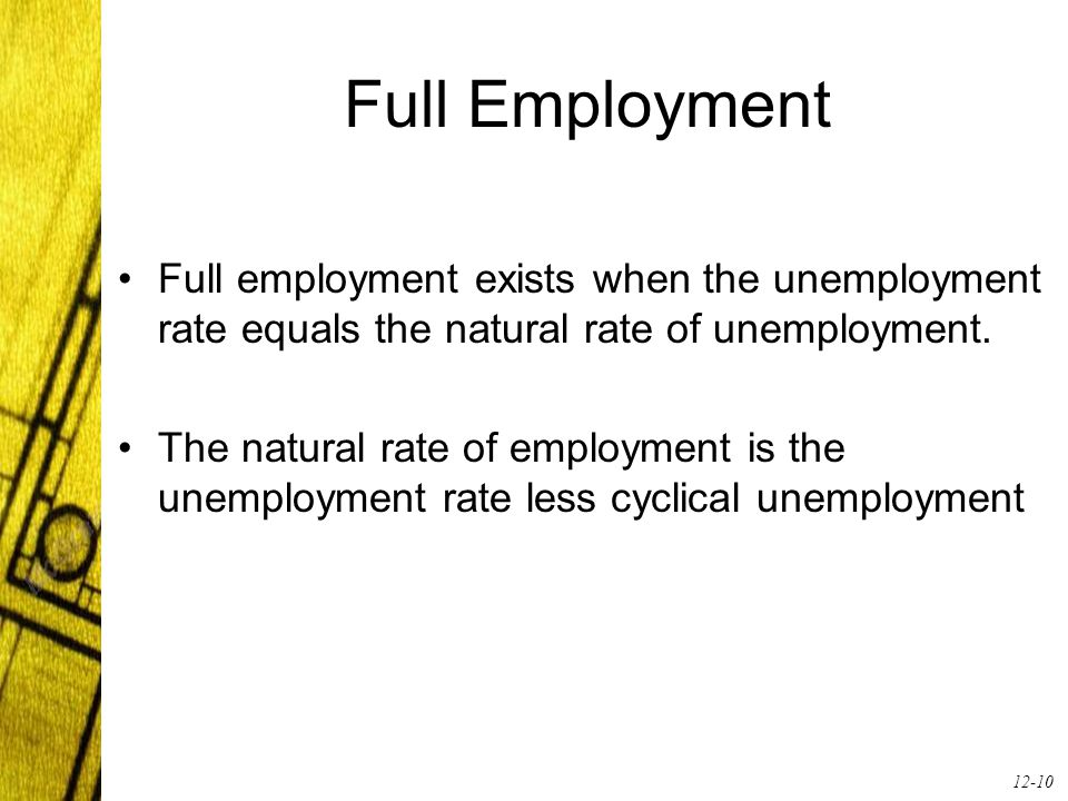 12-10 Full Employment Full employment exists when the unemployment rate equals the natural rate of unemployment.