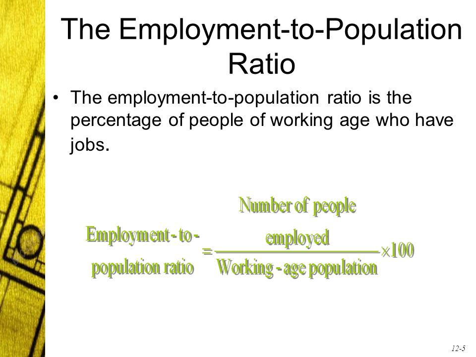 12-5 The Employment-to-Population Ratio The employment-to-population ratio is the percentage of people of working age who have jobs.