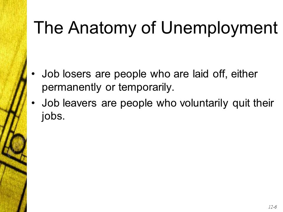 12-6 The Anatomy of Unemployment Job losers are people who are laid off, either permanently or temporarily. Job leavers are people who voluntarily qui