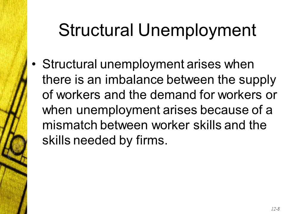 12-8 Structural Unemployment Structural unemployment arises when there is an imbalance between the supply of workers and the demand for workers or whe