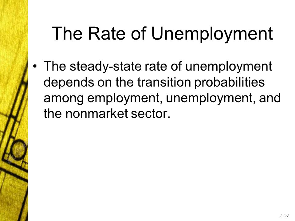 12-9 The Rate of Unemployment The steady-state rate of unemployment depends on the transition probabilities among employment, unemployment, and the nonmarket sector.