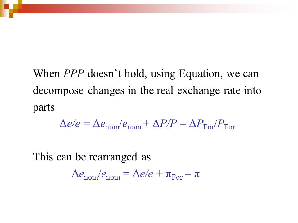 When PPP doesn't hold, using Equation, we can decompose changes in the real exchange rate into parts Δe/e = Δe nom /e nom + ΔP/P – ΔP For /P For This