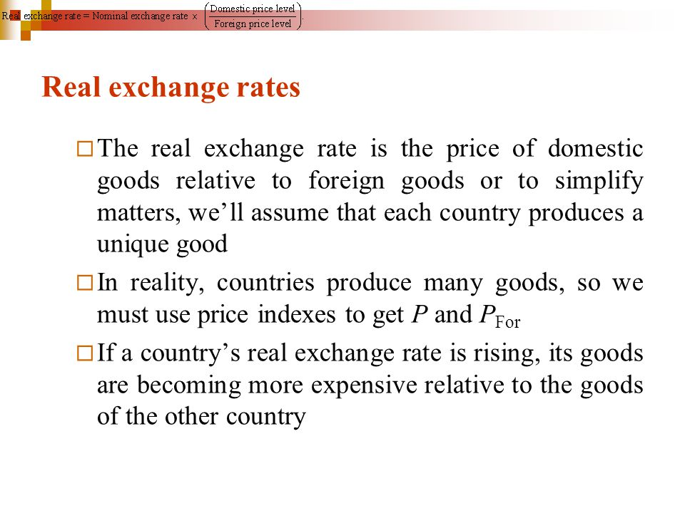 Real exchange rates  The real exchange rate is the price of domestic goods relative to foreign goods or to simplify matters, we'll assume that each c