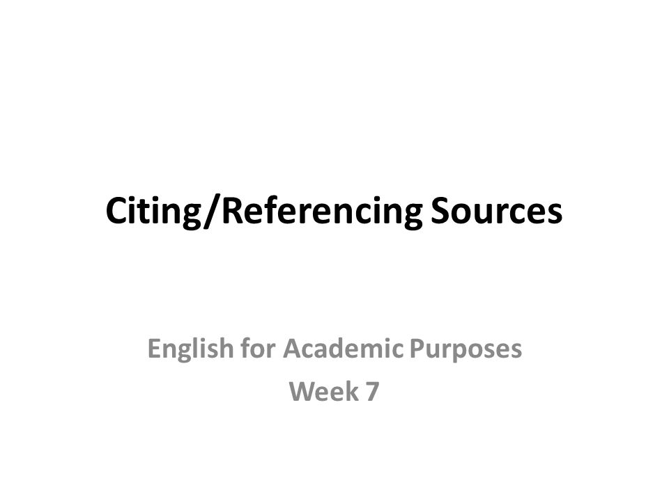 Citing/Referencing Sources English for Academic Purposes Week 7