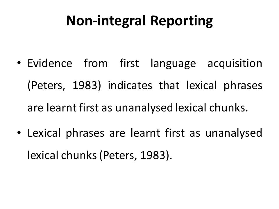 Non-integral Reporting Evidence from first language acquisition (Peters, 1983) indicates that lexical phrases are learnt first as unanalysed lexical chunks.