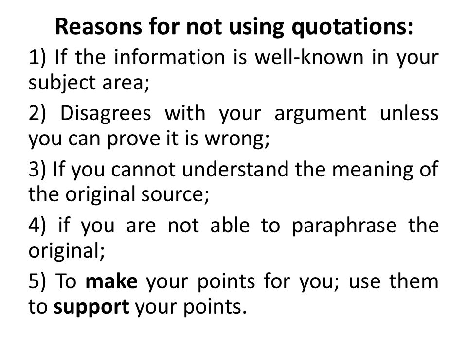 Reasons for not using quotations: 1) If the information is well-known in your subject area; 2) Disagrees with your argument unless you can prove it is wrong; 3) If you cannot understand the meaning of the original source; 4) if you are not able to paraphrase the original; 5) To make your points for you; use them to support your points.