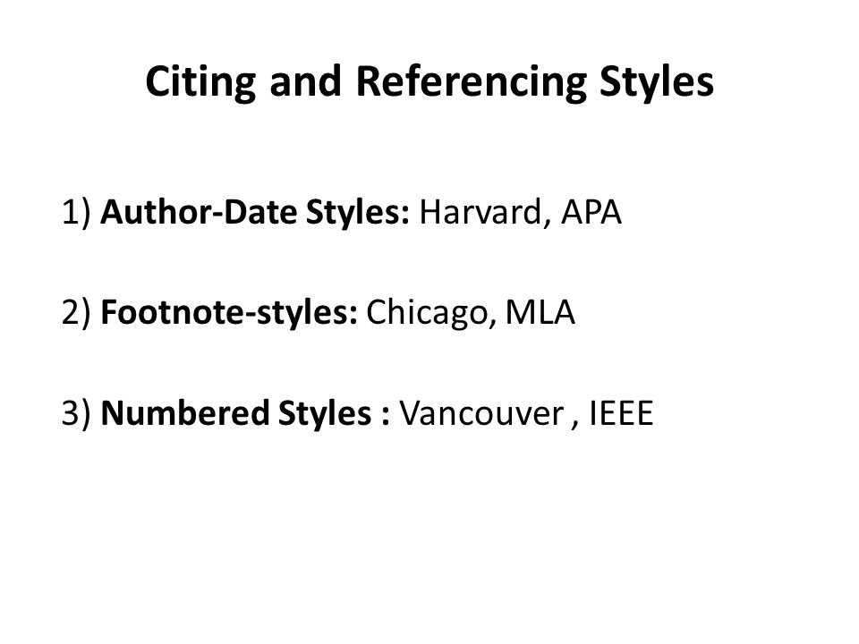 Citing and Referencing Styles 1) Author-Date Styles: Harvard, APA 2) Footnote-styles: Chicago, MLA 3) Numbered Styles : Vancouver, IEEE
