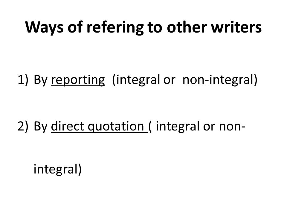 Ways of refering to other writers 1)By reporting (integral or non-integral) 2)By direct quotation ( integral or non- integral)