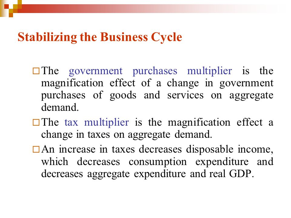 Stabilizing the Business Cycle  The government purchases multiplier is the magnification effect of a change in government purchases of goods and serv