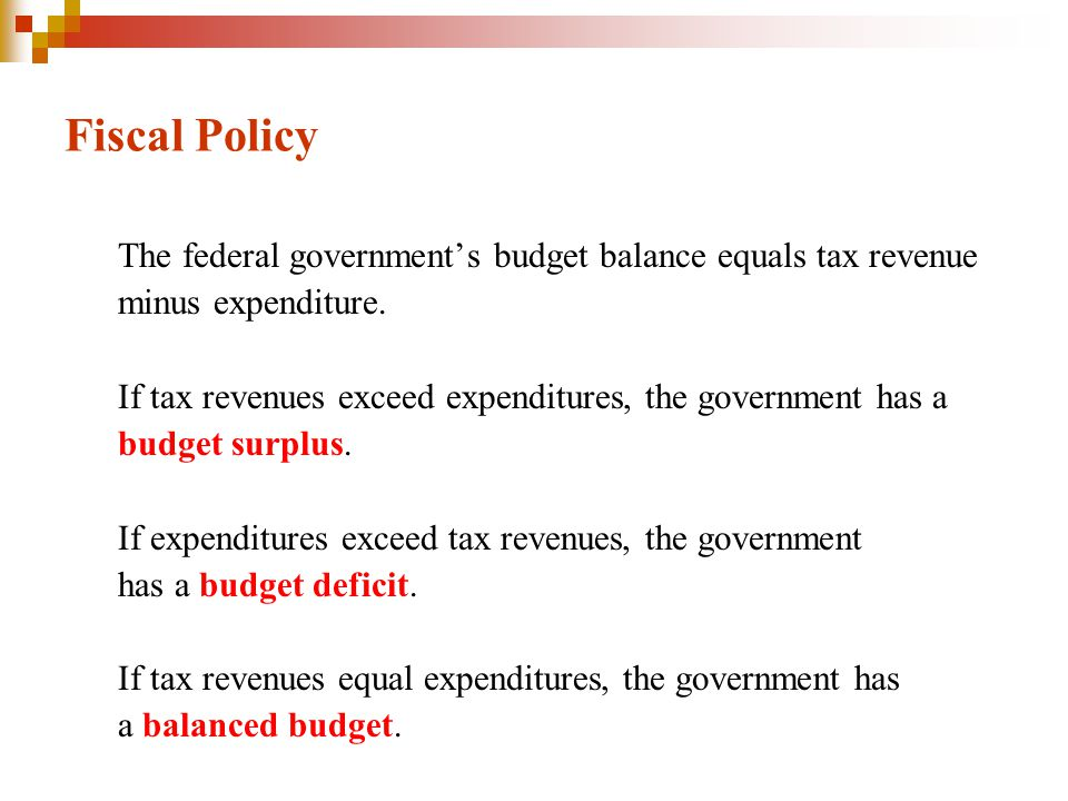 Fiscal Policy The federal government's budget balance equals tax revenue minus expenditure. If tax revenues exceed expenditures, the government has a