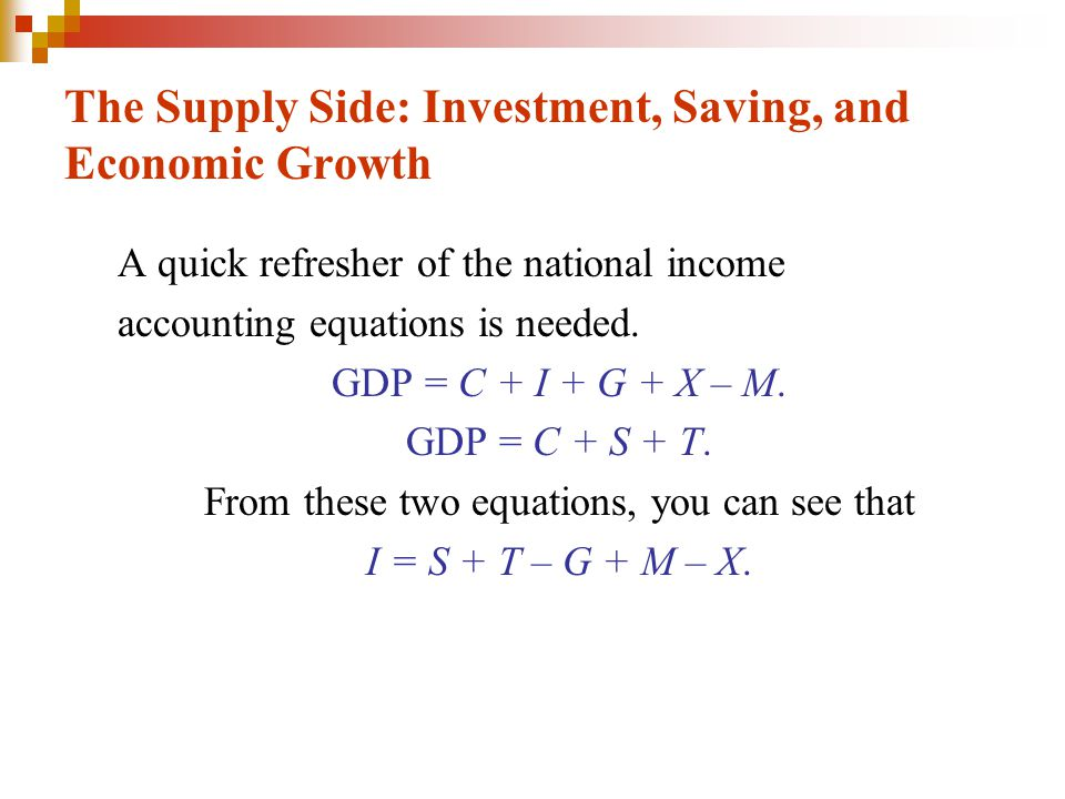 The Supply Side: Investment, Saving, and Economic Growth The equation I = S + T – G + M – X says that investment, I, is financed by: Private domestic saving, S, Foreign saving, M – X, Government saving, T – G
