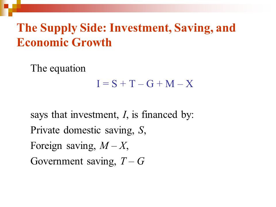 The Supply Side: Investment, Saving, and Economic Growth The equation I = S + T – G + M – X says that investment, I, is financed by: Private domestic