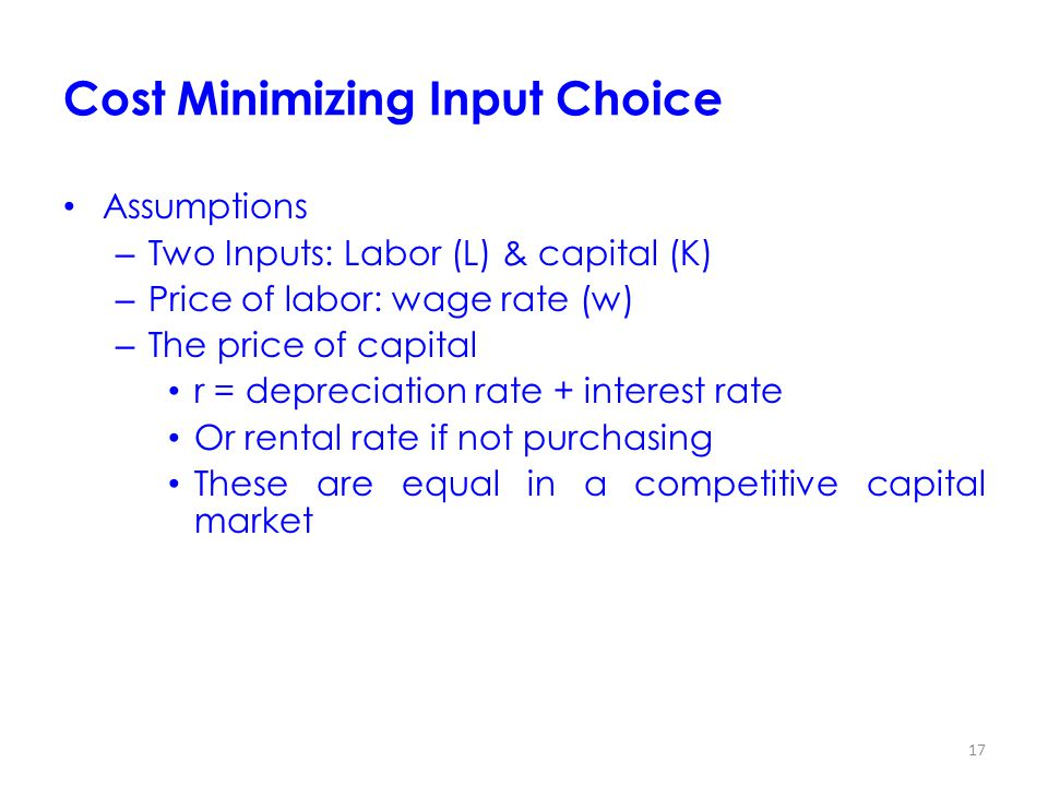 17 Cost Minimizing Input Choice Assumptions – Two Inputs: Labor (L) & capital (K) – Price of labor: wage rate (w) – The price of capital r = depreciation rate + interest rate Or rental rate if not purchasing These are equal in a competitive capital market