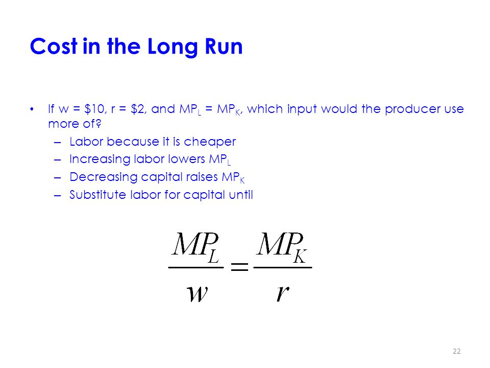 22 Cost in the Long Run If w = $10, r = $2, and MP L = MP K, which input would the producer use more of.