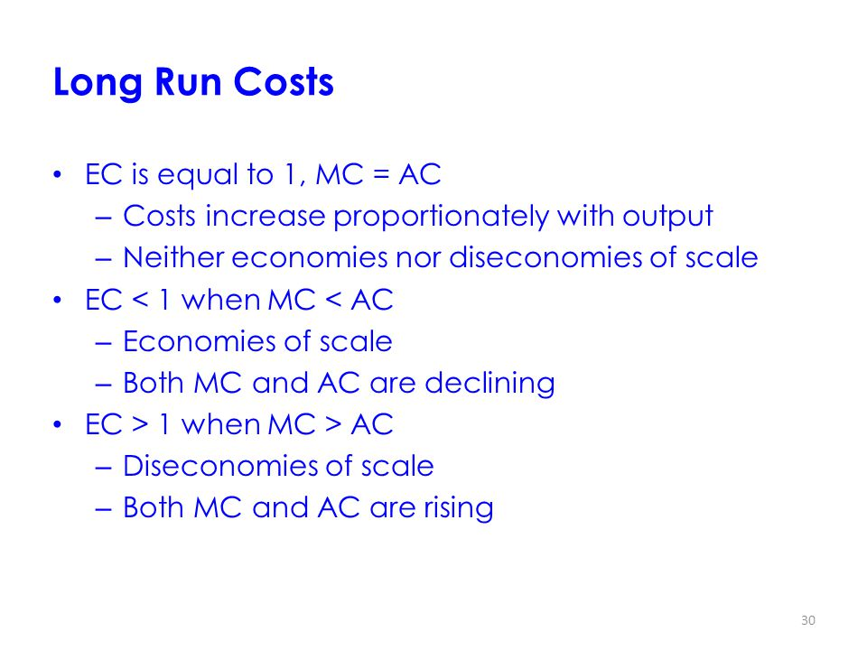 30 Long Run Costs EC is equal to 1, MC = AC – Costs increase proportionately with output – Neither economies nor diseconomies of scale EC < 1 when MC < AC – Economies of scale – Both MC and AC are declining EC > 1 when MC > AC – Diseconomies of scale – Both MC and AC are rising