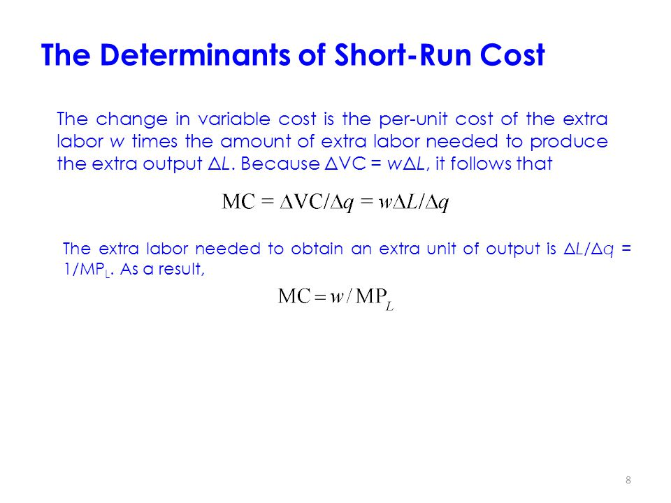 8 The Determinants of Short-Run Cost The change in variable cost is the per-unit cost of the extra labor w times the amount of extra labor needed to produce the extra output ΔL.