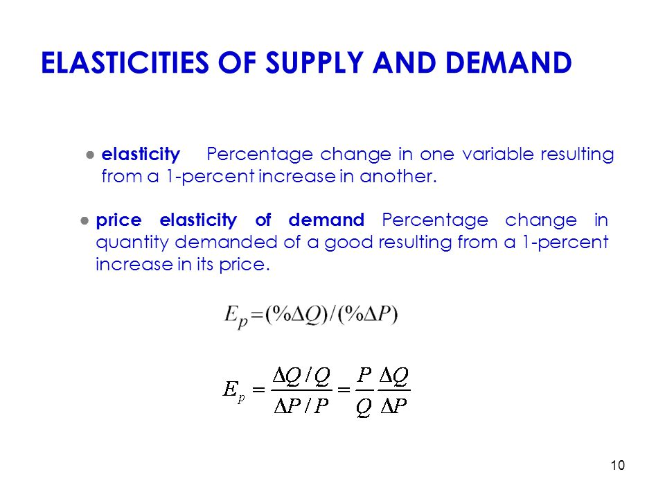 10 ELASTICITIES OF SUPPLY AND DEMAND ● elasticity Percentage change in one variable resulting from a 1-percent increase in another. ● price elasticity