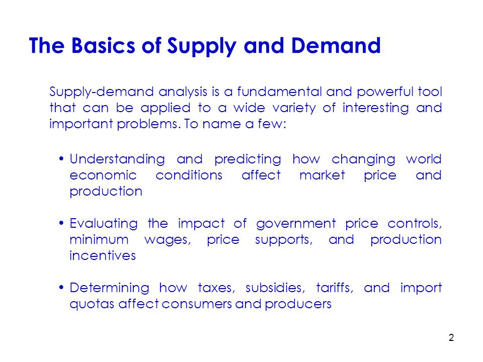 2 The Basics of Supply and Demand Understanding and predicting how changing world economic conditions affect market price and production Evaluating th