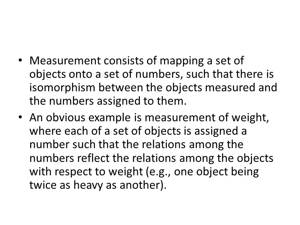 Measurement consists of mapping a set of objects onto a set of numbers, such that there is isomorphism between the objects measured and the numbers as