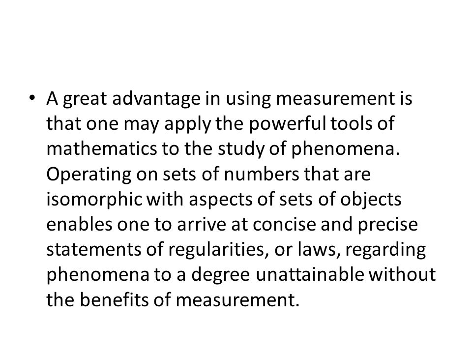 A great advantage in using measurement is that one may apply the powerful tools of mathematics to the study of phenomena. Operating on sets of numbers