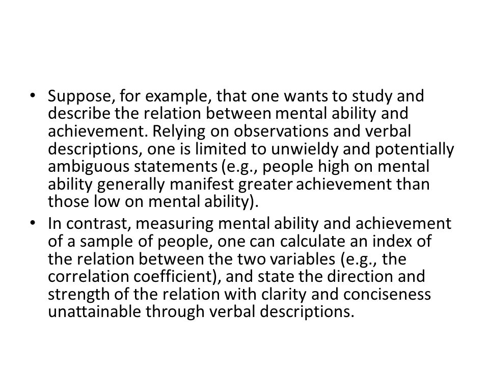 Moreover, the index of the relation can in turn be used for various purposes (e.g., to determine whether and by how much the relation between mental ability and achievement differs across various racial groups), or, along with other statistics, it may be used to develop an equation to predict achievement from mental ability.