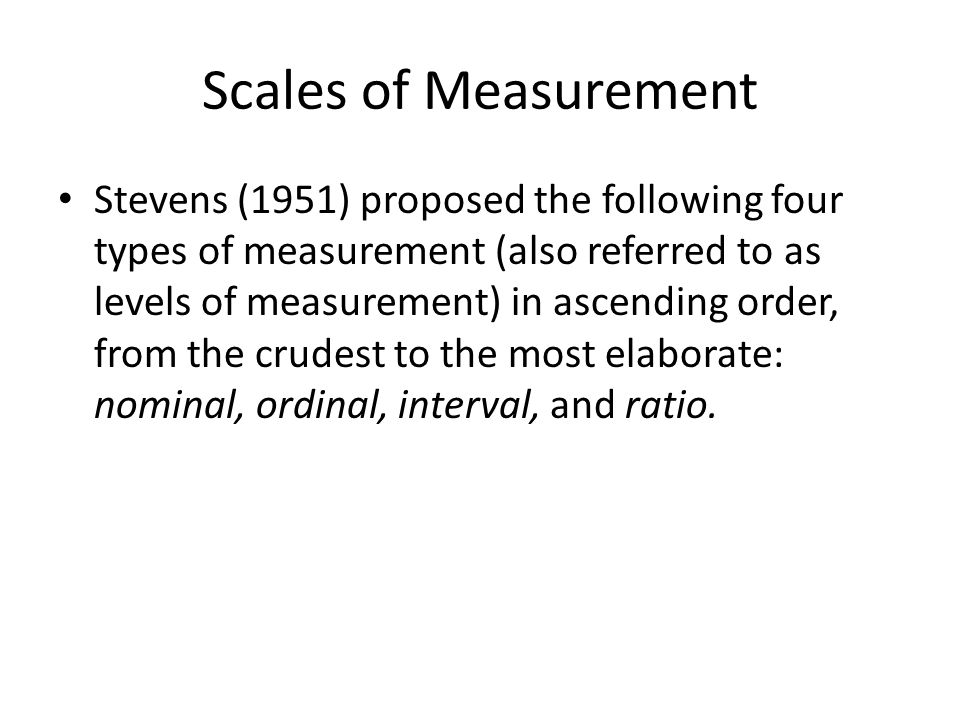 Scales of Measurement Stevens (1951) proposed the following four types of measurement (also referred to as levels of measurement) in ascending order,
