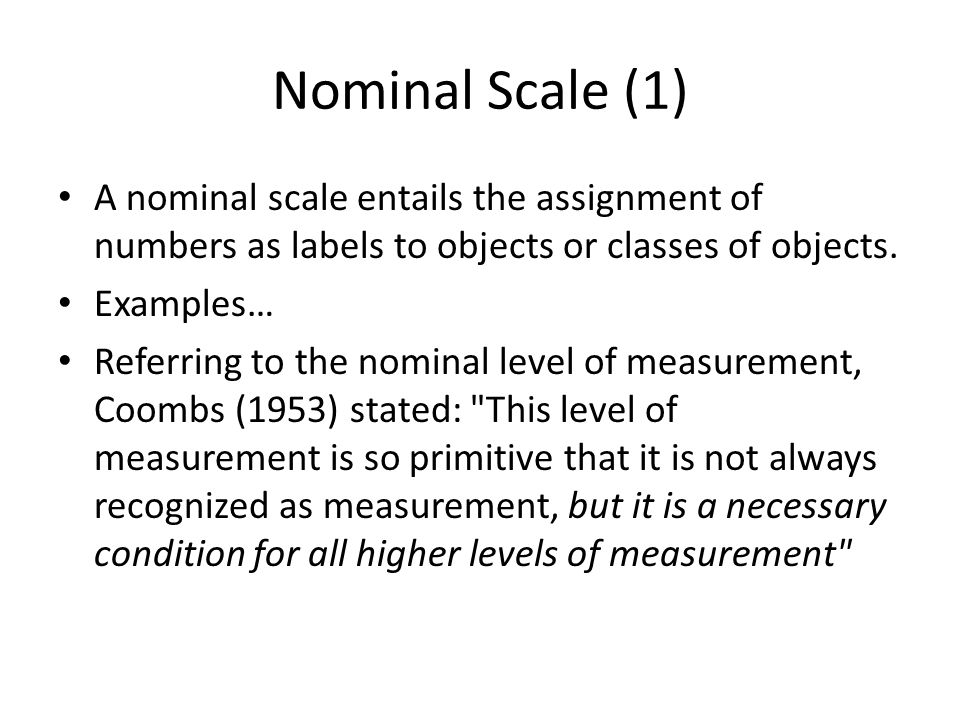 Nominal Scale (1) A nominal scale entails the assignment of numbers as labels to objects or classes of objects. Examples… Referring to the nominal lev
