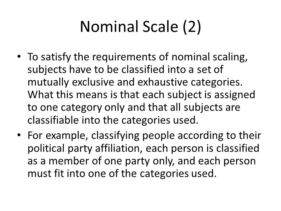 Nominal Scale (2) To satisfy the requirements of nominal scaling, subjects have to be classified into a set of mutually exclusive and exhaustive categ