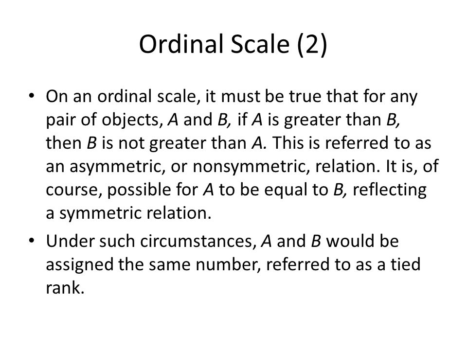 Ordinal Scale (2) On an ordinal scale, it must be true that for any pair of objects, A and B, if A is greater than B, then B is not greater than A. Th